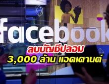 เฟซบุ๊กเคลียร์มโหฬาร! ลบบัญชีปลอม 3,000ล้าน แอคเคานต์ !!